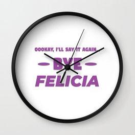 Funny Bye Felicia Saying Tshirt Design Okay ill say it again Wall Clock