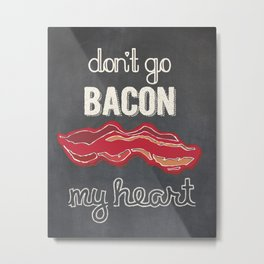 Don't Go Bacon My Heart Metal Print