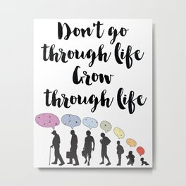 Don't go through life, grow through life Quote Metal Print