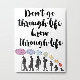 Don't go through life, grow through life Quote Metal Print