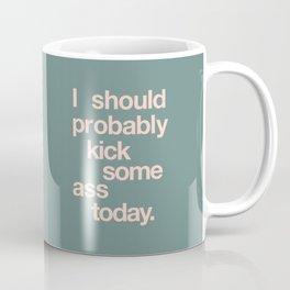 I Should Probably Kick Some Ass Today Coffee Mug
