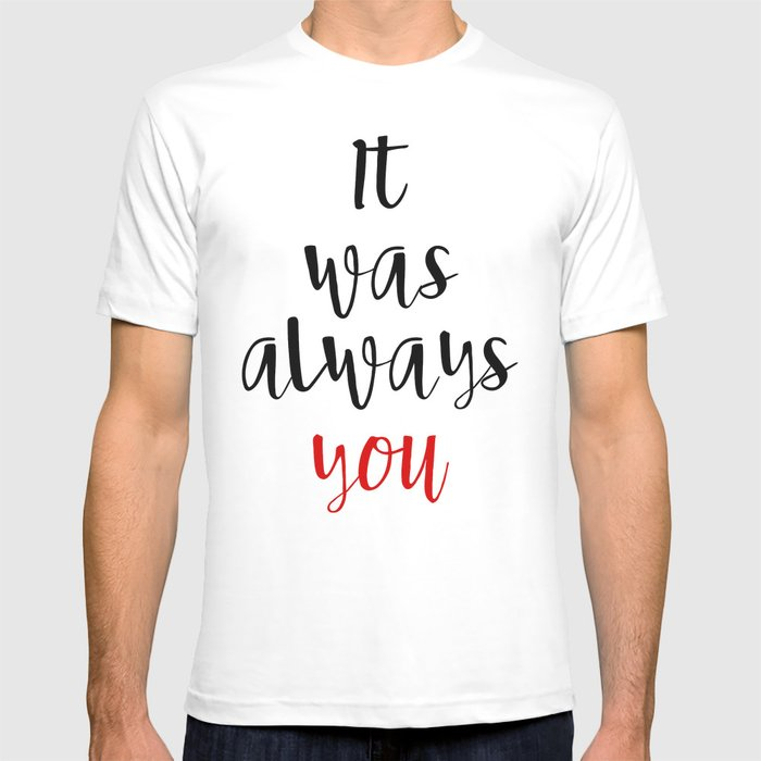 It Was Always You Valentines Day Love Quote T Shirt By Deificusart