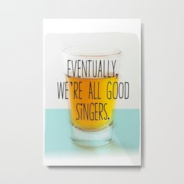 Eventually we're all good singers Metal Print