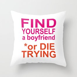 Find yourself a boyfriend or die trying Throw Pillow