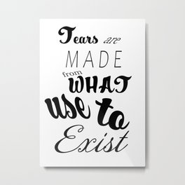 Tears Are Made from What Use to Exist Quote Metal Print
