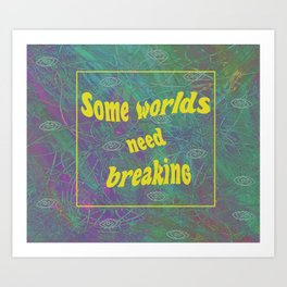 Some Worlds Need Breaking Art Print