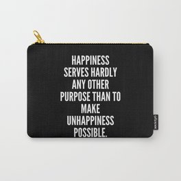 Happiness serves hardly any other purpose than to make unhappiness possible Carry-All Pouch