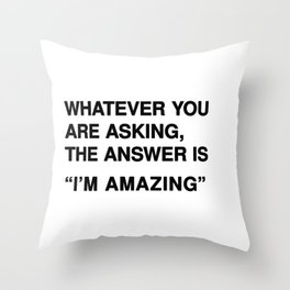 """Whatever you are asking, the answer is """"I'm amazing"""" Throw Pillow"""