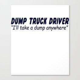 Dump Truck Driver I'll Take A Dump Anywhere Canvas Print