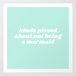 pissed about not being a mermaid Art Print