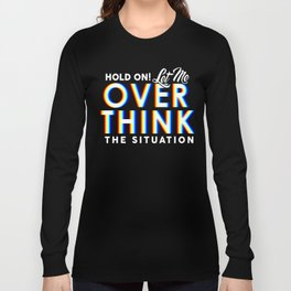 Hold On! Let Me Overthink the Situation Long Sleeve T-shirt