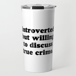 Introverted But Willing To Discuss True Crime Travel Mug