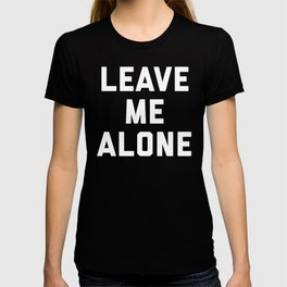 Leave Me Alone Funny Quote T-shirt
