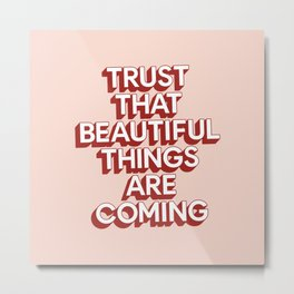 TRUST THAT BEAUTIFUL THINGS ARE COMING pink and red Metal Print
