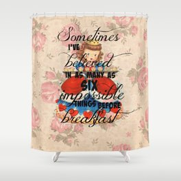 Sometimes I've believed in as many as six impossible things before breakfast Shower Curtain