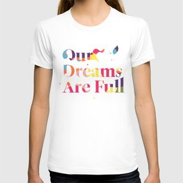 Our Dreams Are Full T-shirt