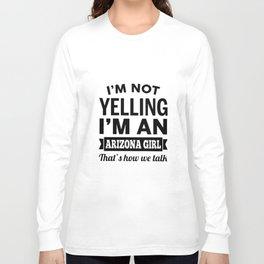 I am not yelling I am an arizona girl thats how we talk girlfriend t-shirts Long Sleeve T-shirt