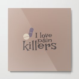 I Love Pain Killers Metal Print
