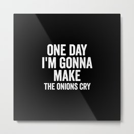 One day I'm gonna make the onions cry Metal Print
