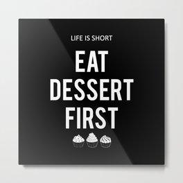 Eat Dessert First Metal Print