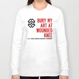 BURY MY ART AT WOUNDED KNEE: Blood & Guts in the Art School Industrial Complex Long Sleeve T-shirt