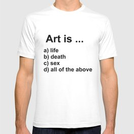 Art is ... a) life b) death c) sex d) all of the above T-shirt