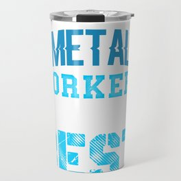 Metal Workers are the Best Metal Working Travel Mug