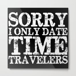 Sorry, I only date time travelers! (Inverted) Metal Print