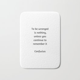 Confucius Inspiration Quote - To be wronged is nothing unless you continue to remember it Bath Mat