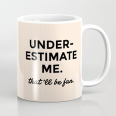 Underestimate me. That'll be fun. Mug