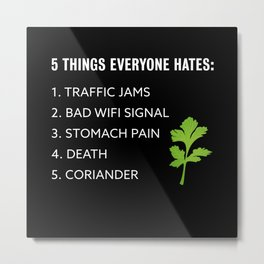 5 Things everyone hates Coriander Gift Metal Print