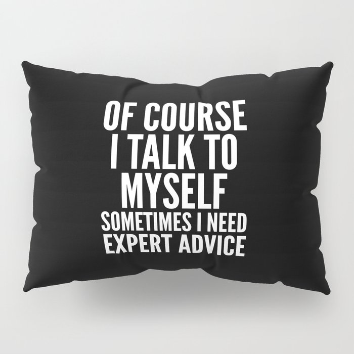 Of Course I Talk To Myself Sometimes I Need Expert Advice (Black & White) Pillow Sham