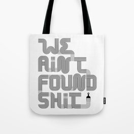 We Ain't Found Shit. Tote Bag
