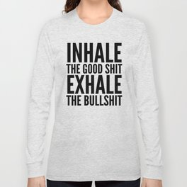 Inhale The Good Shit Exhale The Bullshit Long Sleeve T-shirt