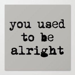 You Used To Be Alright Canvas Print