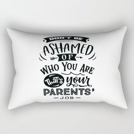 Don't be ashamed of who you Thats your parents job - Funny hand drawn quotes illustration. Funny humor. Life sayings. Rectangular Pillow
