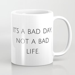 It's a bad day, not a bad life. Coffee Mug
