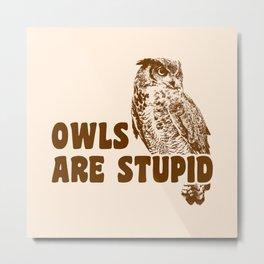Owls Are Stupid Metal Print