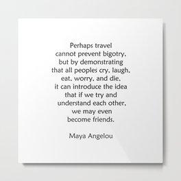 Maya Angelou Words of Wisdom on Travel Metal Print
