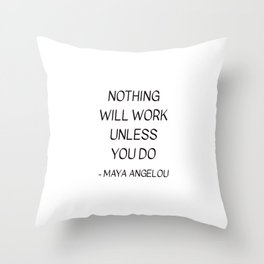 MAYA ANGELOU QUOTE - NOTHING WILL WORK UNLESS YOU DO Throw Pillow