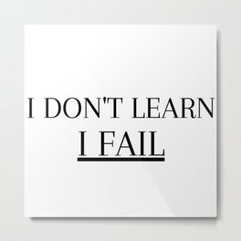 I dont learn i fail Metal Print