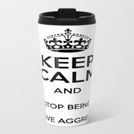 Keep Calm And Stop Being Passive Aggressive Travel Mug
