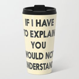 If I have to explain, you would not understand, humor quote on learning, funny sentence, inspiration Travel Mug