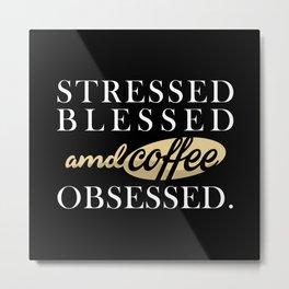Stressed Blessed & Coffee Obsessed Metal Print