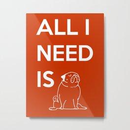 All I need is Pug Metal Print