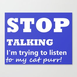 Stop Talking, I'm trying to listen to my cat purr Canvas Print