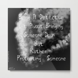 Being a detective isn't about bringing someone down but rather protecting someone Metal Print