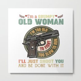 i'm a grumpy old woman i'm too old to fight too slow to run i'll just shoot you and be done with it Metal Print