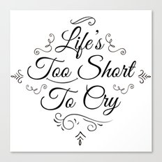 Life 2 Short 2 Cry !  Canvas Print