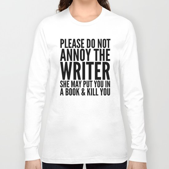 Please do not annoy the writer. She may put you in a book and kill you. Long Sleeve T-shirt